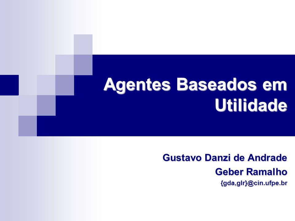 Agentes Baseados em Utilidade Gustavo Danzi de Andrade Geber Ramalho {gda,glr}@cin.ufpe.br