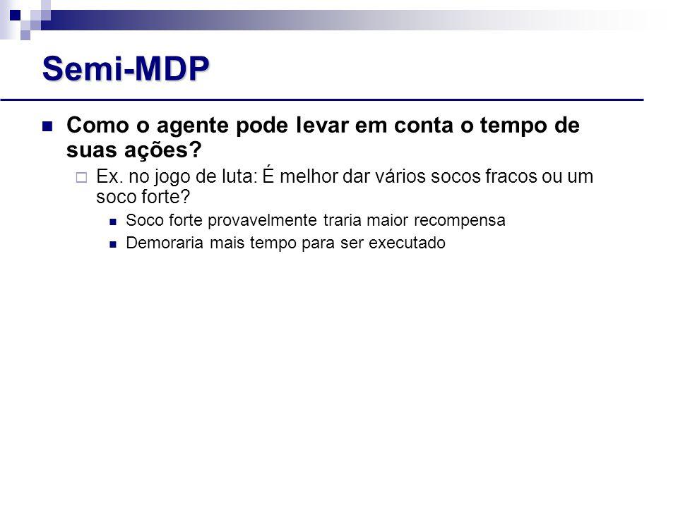 Semi-MDP Como o agente pode levar em conta o tempo de suas ações.