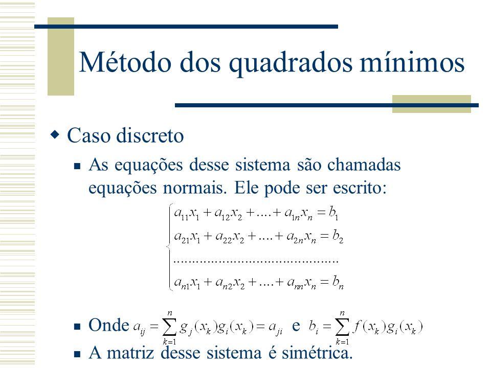 Método dos quadrados mínimos  Caso discreto As equações desse sistema são chamadas equações normais. Ele pode ser escrito: Onde e A matriz desse sist