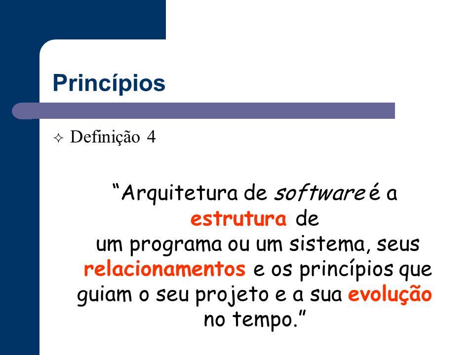 """Princípios  Definição 4 """"Arquitetura de software é a estrutura de um programa ou um sistema, seus relacionamentos e os princípios que guiam o seu pro"""
