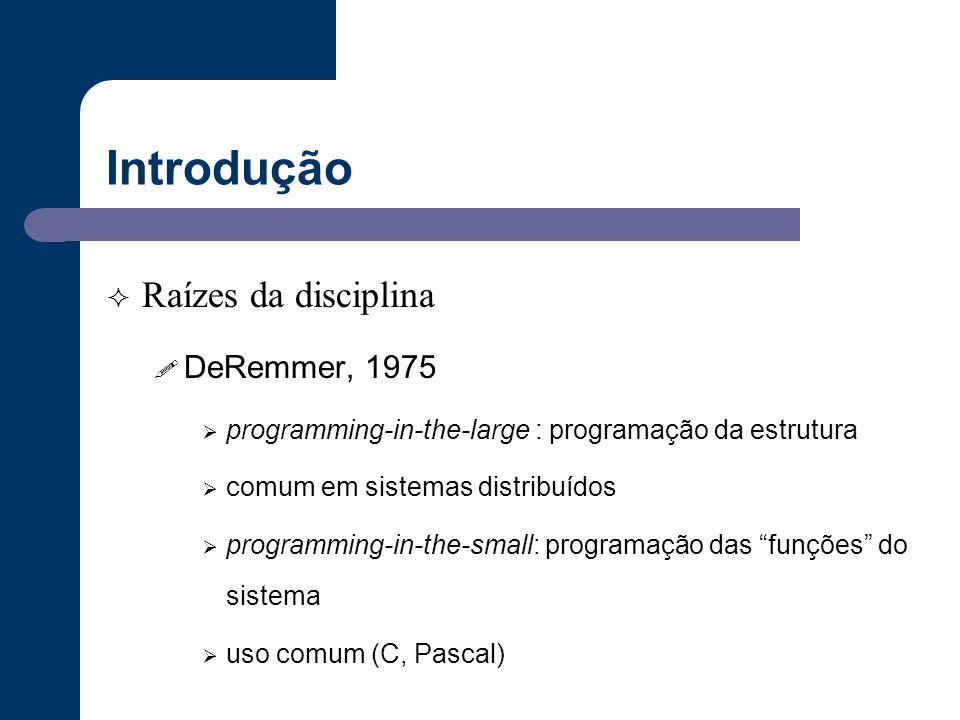 Introdução  Raízes da disciplina ! DeRemmer, 1975  programming-in-the-large : programação da estrutura  comum em sistemas distribuídos  programmin