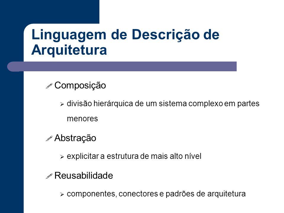 Linguagem de Descrição de Arquitetura ! Composição  divisão hierárquica de um sistema complexo em partes menores ! Abstração  explicitar a estrutura