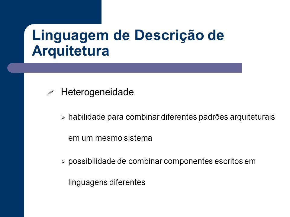 Linguagem de Descrição de Arquitetura ! Heterogeneidade  habilidade para combinar diferentes padrões arquiteturais em um mesmo sistema  possibilidad