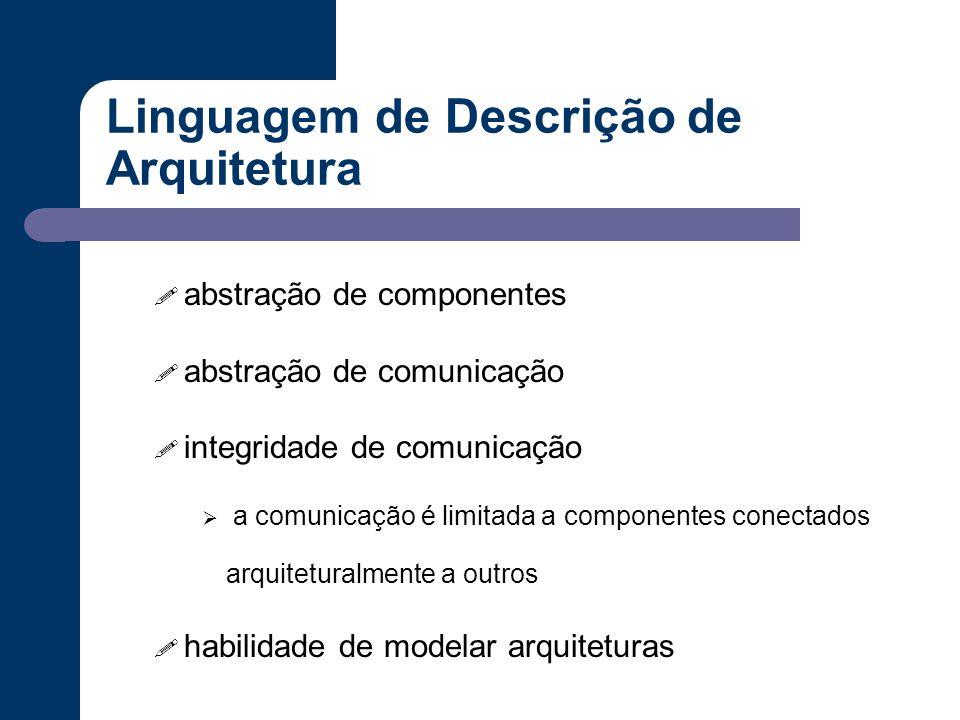 Linguagem de Descrição de Arquitetura ! abstração de componentes ! abstração de comunicação ! integridade de comunicação  a comunicação é limitada a