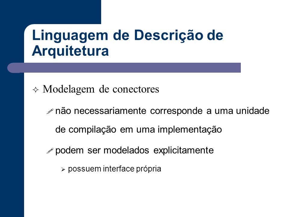 Linguagem de Descrição de Arquitetura  Modelagem de conectores ! não necessariamente corresponde a uma unidade de compilação em uma implementação ! p