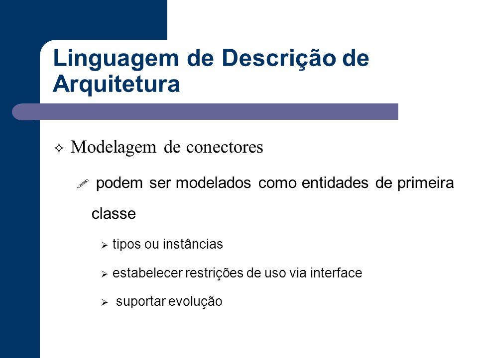 Linguagem de Descrição de Arquitetura  Modelagem de conectores ! podem ser modelados como entidades de primeira classe  tipos ou instâncias  estabe