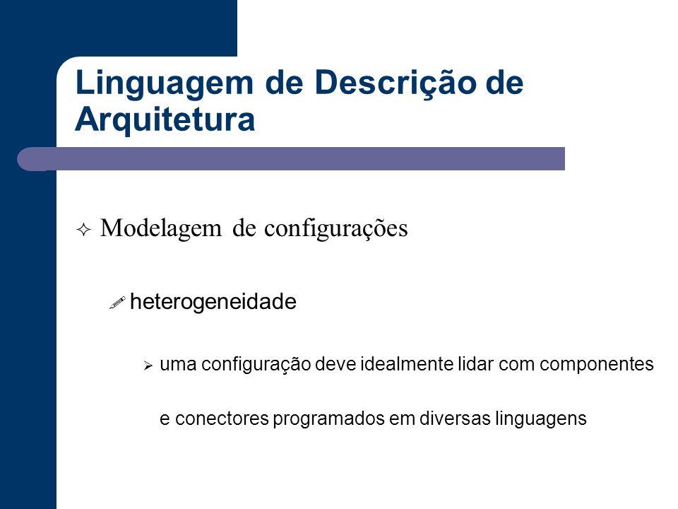 Linguagem de Descrição de Arquitetura  Modelagem de configurações ! heterogeneidade  uma configuração deve idealmente lidar com componentes e conect