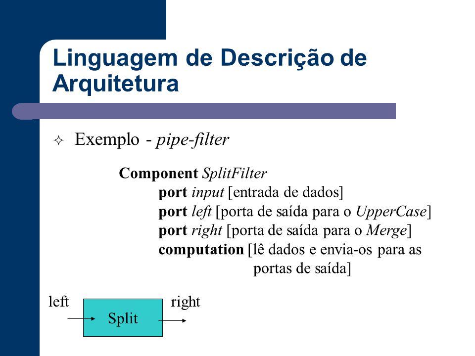 Linguagem de Descrição de Arquitetura  Exemplo - pipe-filter Component SplitFilter port input [entrada de dados] port left [porta de saída para o Upp