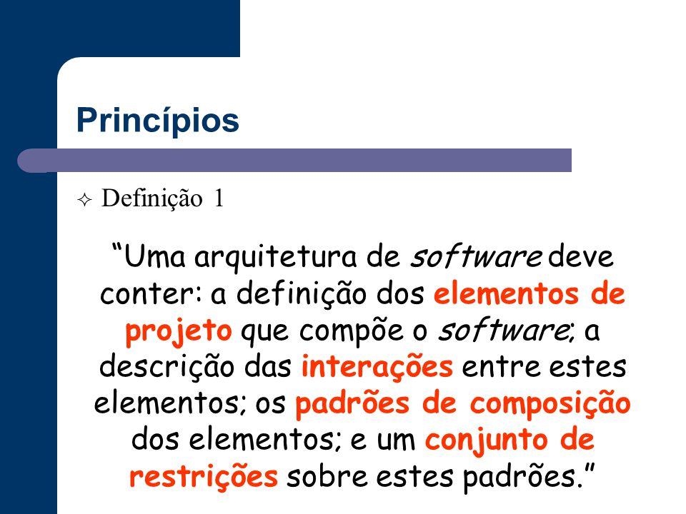 """Princípios  Definição 1 """"Uma arquitetura de software deve conter: a definição dos elementos de projeto que compõe o software; a descrição das interaç"""