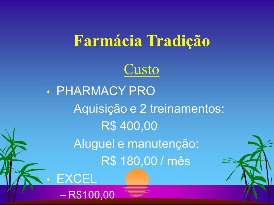 Farmácia Tradição s PHARMACY PRO Aquisição e 2 treinamentos: R$ 400,00 Aluguel e manutenção: R$ 180,00 / mês s EXCEL –R$100,00 Custo