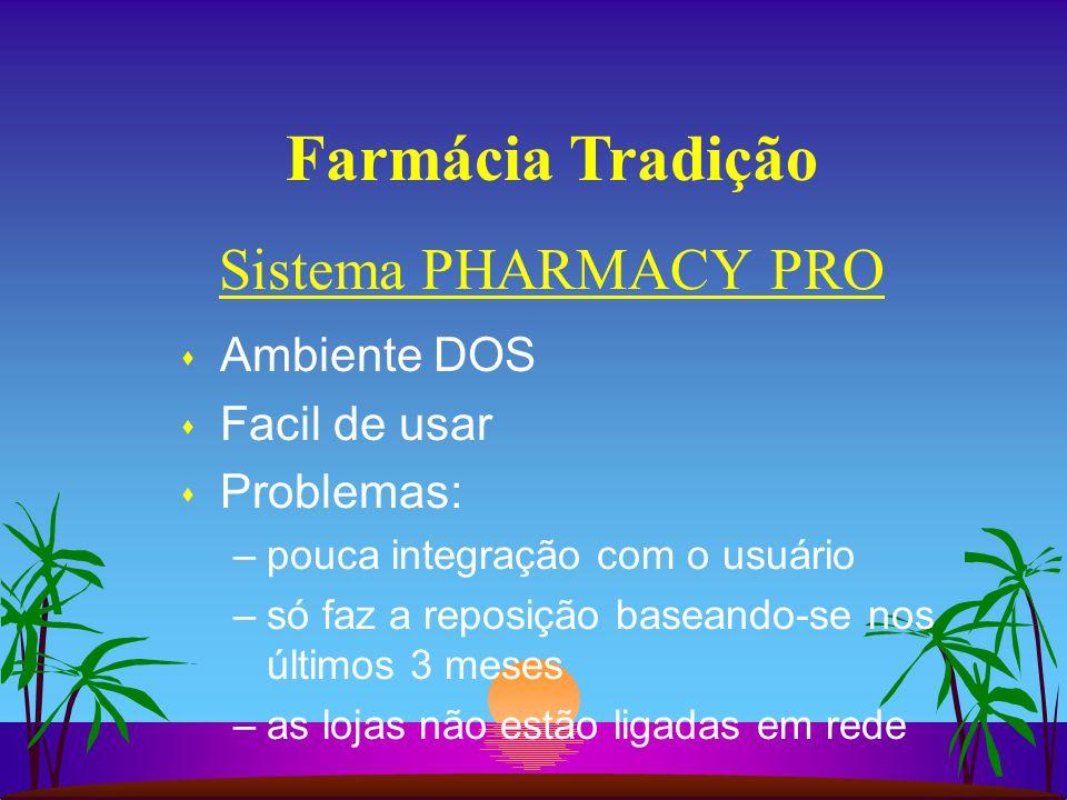 Farmácia Tradição s Ambiente DOS s Facil de usar s Problemas: –pouca integração com o usuário –só faz a reposição baseando-se nos últimos 3 meses –as lojas não estão ligadas em rede Sistema PHARMACY PRO
