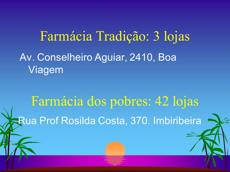 Farmácia Tradição: 3 lojas Av. Conselheiro Aguiar, 2410, Boa Viagem Farmácia dos pobres: 42 lojas Rua Prof Rosilda Costa, 370. Imbiribeira