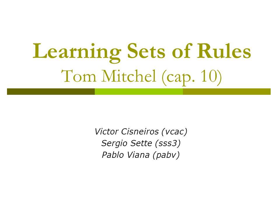 Learning Sets of Rules  Objetivo: Estudar algoritmos capazes de aprender hipóteses como um conjunto de regras IF-THEN Ao contrário de outros métodos de aprendizagem como Redes Neurais por exemplo, regras no formato IF-THEN podem ser facilmente entendidas por pessoas humanas.