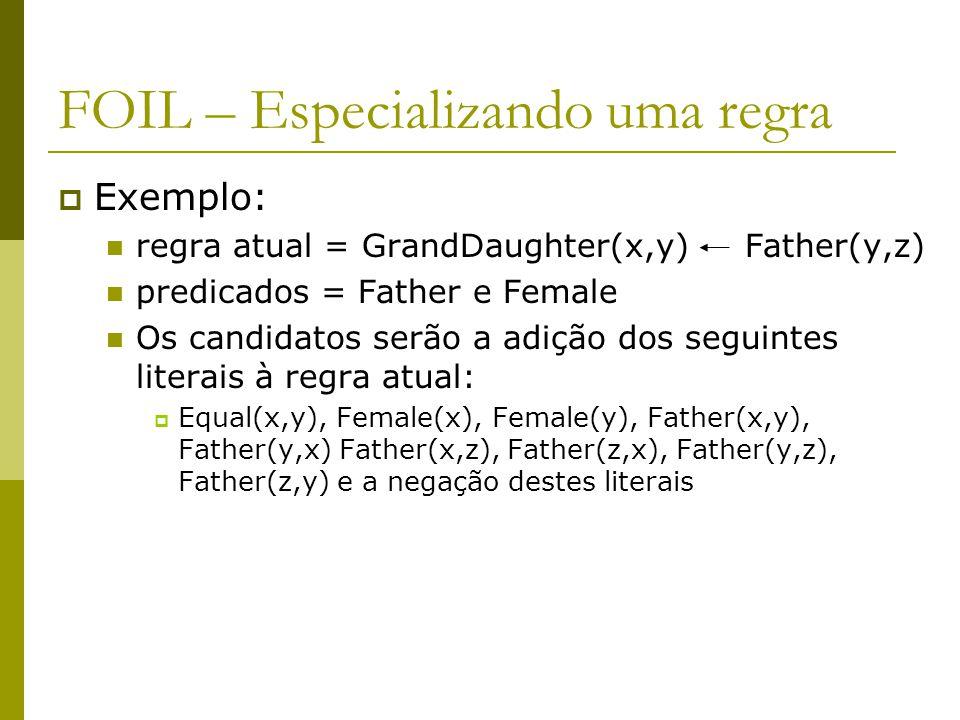 FOIL – Especializando uma regra  Exemplo: regra atual = GrandDaughter(x,y) Father(y,z) predicados = Father e Female Os candidatos serão a adição dos