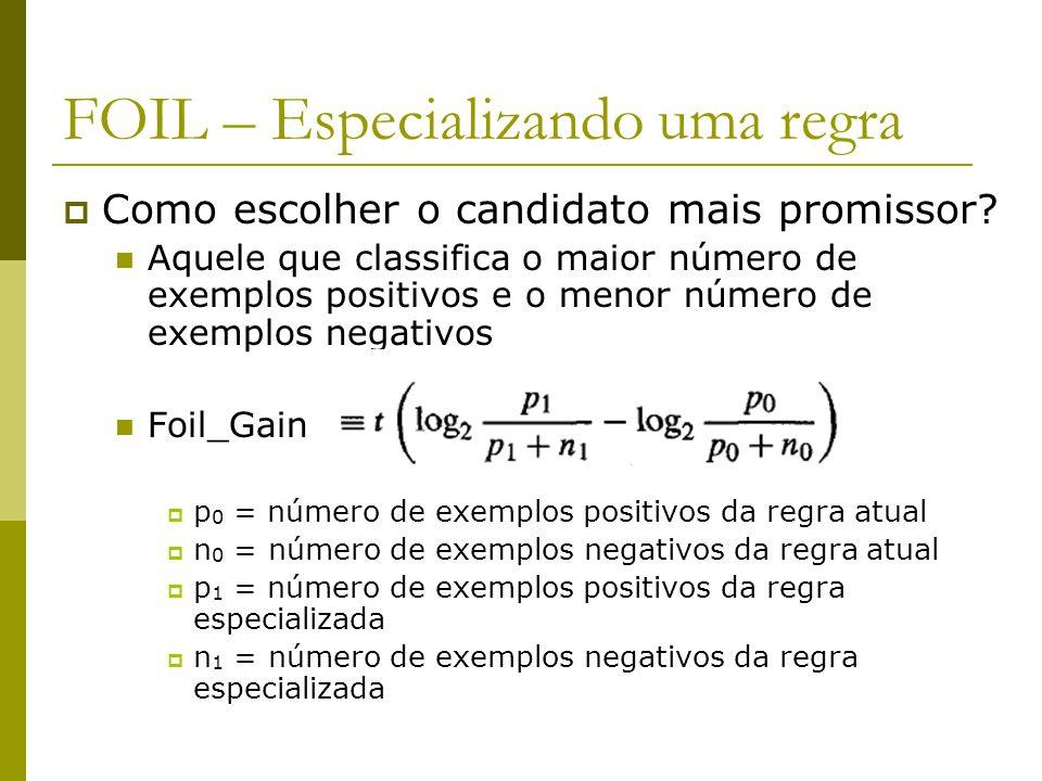 FOIL – Especializando uma regra  Como escolher o candidato mais promissor? Aquele que classifica o maior número de exemplos positivos e o menor númer