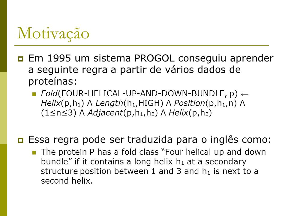 Motivação  Em 1995 um sistema PROGOL conseguiu aprender a seguinte regra a partir de vários dados de proteínas: Fold(FOUR-HELICAL-UP-AND-DOWN-BUNDLE, p) ← Helix(p,h 1 ) Λ Length(h 1,HIGH) Λ Position(p,h 1,n) Λ (1≤n≤3) Λ Adjacent(p,h 1,h 2 ) Λ Helix(p,h 2 )  Essa regra pode ser traduzida para o inglês como: The protein P has a fold class Four helical up and down bundle if it contains a long helix h 1 at a secondary structure position between 1 and 3 and h 1 is next to a second helix.