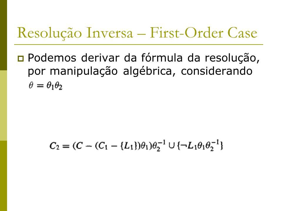 Resolução Inversa – First-Order Case  Podemos derivar da fórmula da resolução, por manipulação algébrica, considerando