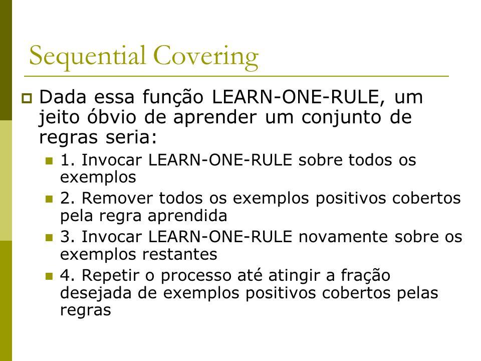 Sequential Covering  Dada essa função LEARN-ONE-RULE, um jeito óbvio de aprender um conjunto de regras seria: 1. Invocar LEARN-ONE-RULE sobre todos o