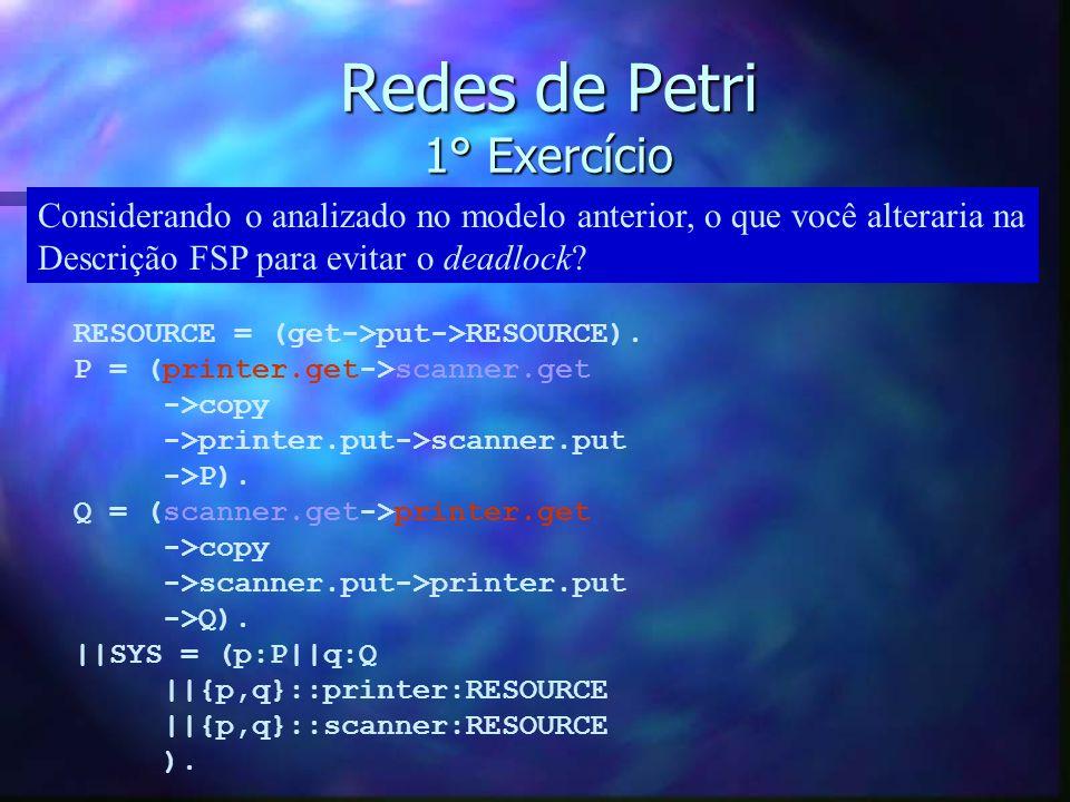 Redes de Petri 1° Exercício RESOURCE = (get->put->RESOURCE). P = (printer.get->scanner.get ->copy ->printer.put->scanner.put ->P). Q = (scanner.get->p