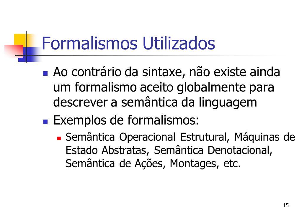14 Semântica Objetivo: Descrever o significados das estruturas do programa expressos na sua sintaxe Tipos de semântica Semântica estática: Descreve as características de uma programa válido Semântica dinâmica: Descreve os resultados da execução do programa