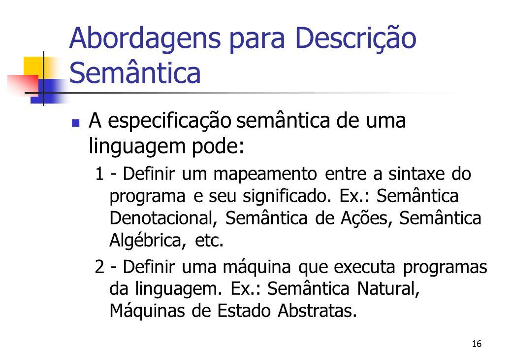 15 Formalismos Utilizados Ao contrário da sintaxe, não existe ainda um formalismo aceito globalmente para descrever a semântica da linguagem Exemplos de formalismos: Semântica Operacional Estrutural, Máquinas de Estado Abstratas, Semântica Denotacional, Semântica de Ações, Montages, etc.