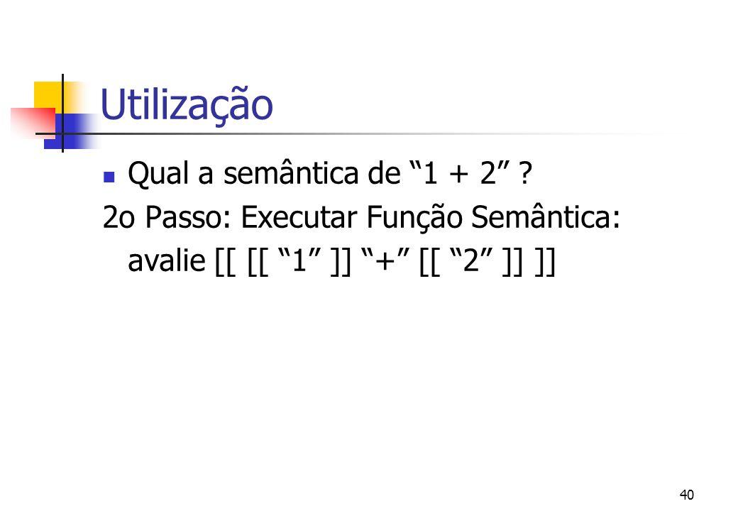 """39 Utilização Qual a semântica de """"1 + 2"""" ? 1o Passo: Analise Sintática: 1 + 2 ==> [[ [[ """"1"""" ]] """"+"""" [[ """"2"""" ]] ]]"""