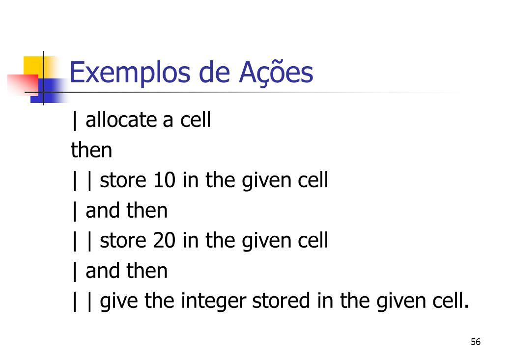 55 Principais Ações allocate a cell -- reserva uma posição de memória livre e retorna o valor alocado como valor transitório deallocate c -- libera a posição de memória c store x in c -- armazena o valor x na célula de memória c .
