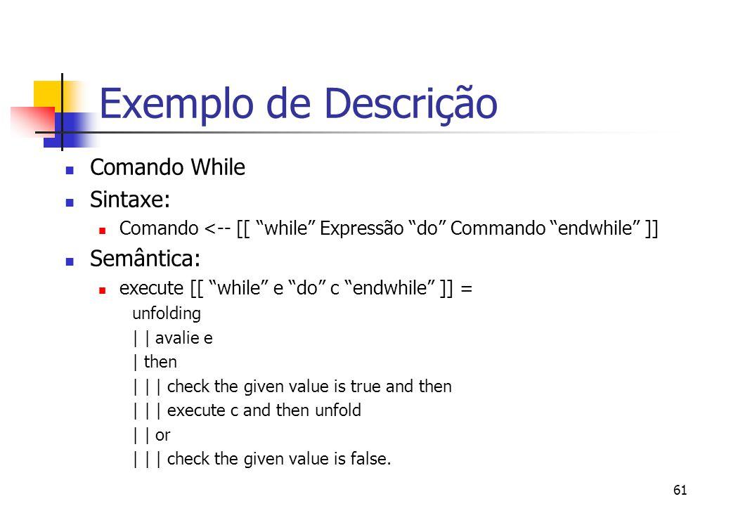 60 Exemplo de Descrição Comandos com declarações locais de variáveis Sintaxe: Comando <-- [[ Declaração Comando ]]. Semântica: execute _ :: Comando --