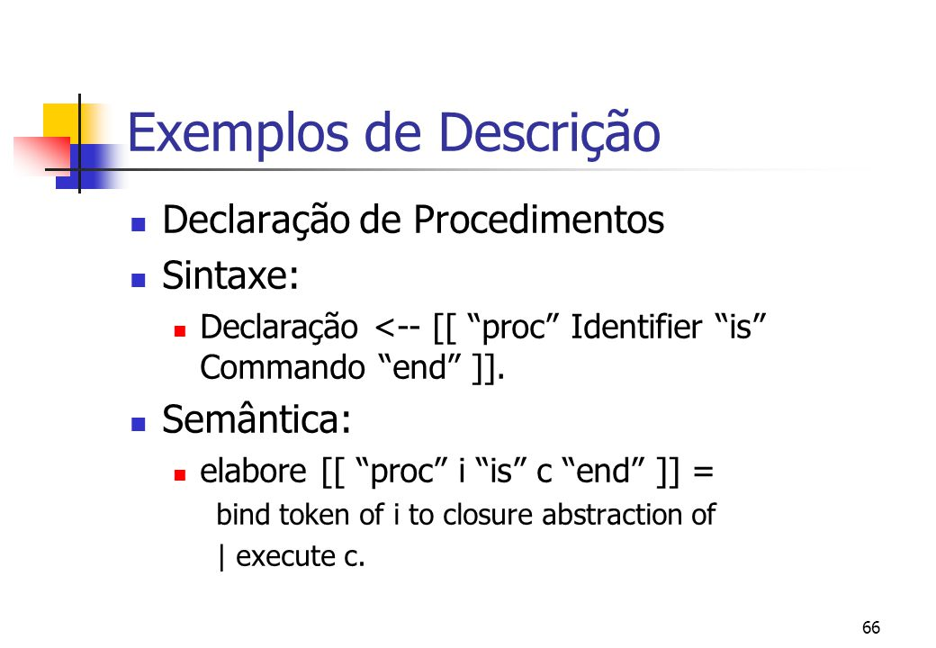 65 Exemplos | give abstraction of| | bind a to 5 | | give 10| hence then| | give closure abstraction of | enact the given abstraction.| | | give the integer bound to a then | give abstraction of | enact the given abstraction | | give the given integer then | enact application the given | abstraction to 5
