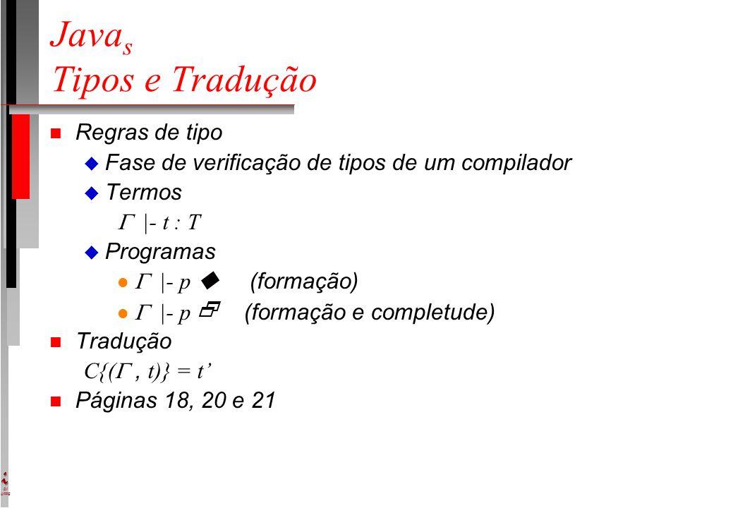 DI UFPE Java s Tipos e Tradução n Regras de tipo u Fase de verificação de tipos de um compilador u Termos  |- t : T u Programas  |- p  (formação)  |- p  (formação e completude) n Tradução C{( , t)} = t' n Páginas 18, 20 e 21