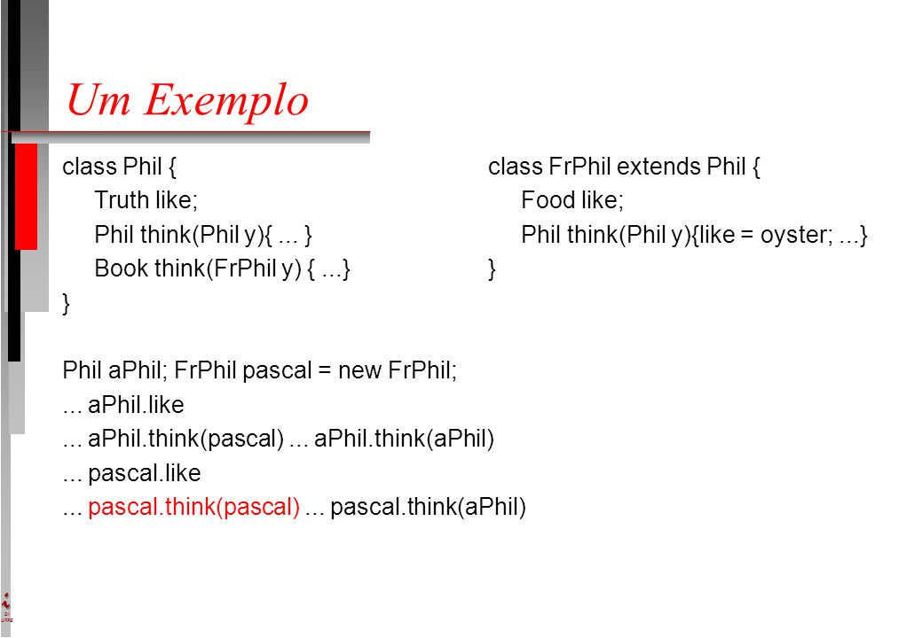 DI UFPE Um Exemplo class Phil {class FrPhil extends Phil { Truth like; Food like; Phil think(Phil y){... } Phil think(Phil y){like = oyster;...} Book