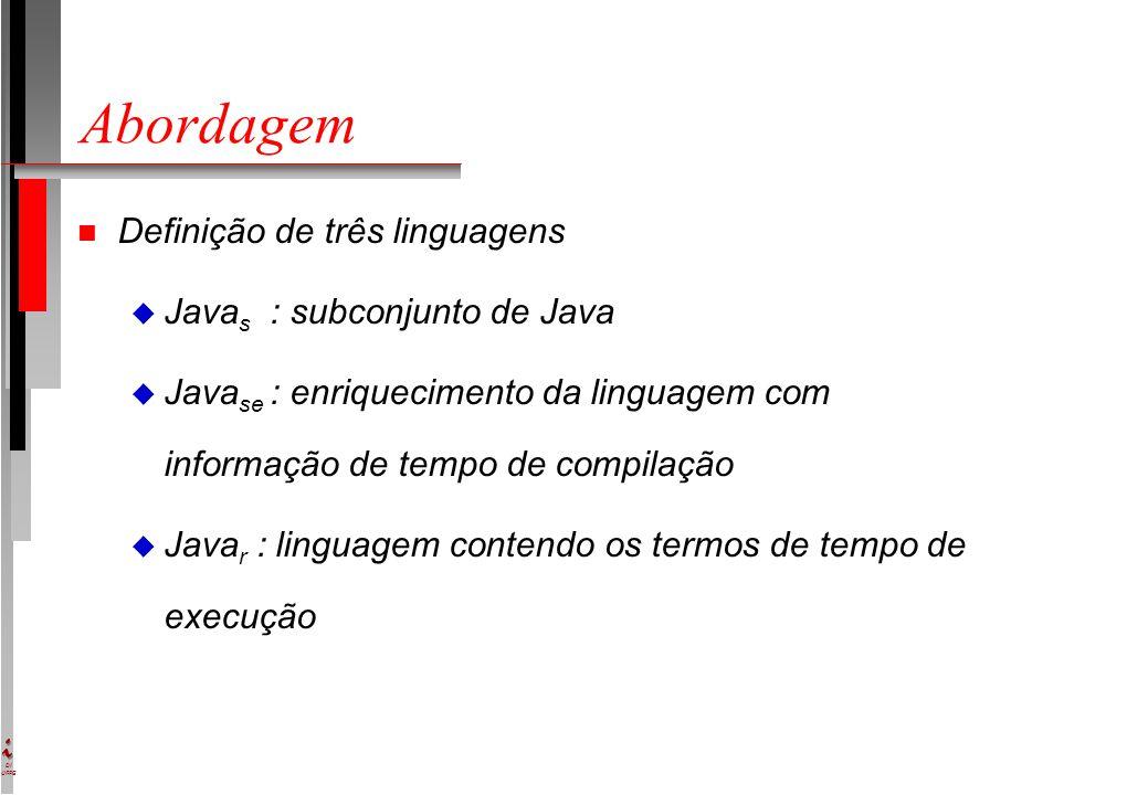 DI UFPE Abordagem n Definição de três linguagens u Java s : subconjunto de Java u Java se : enriquecimento da linguagem com informação de tempo de compilação u Java r : linguagem contendo os termos de tempo de execução