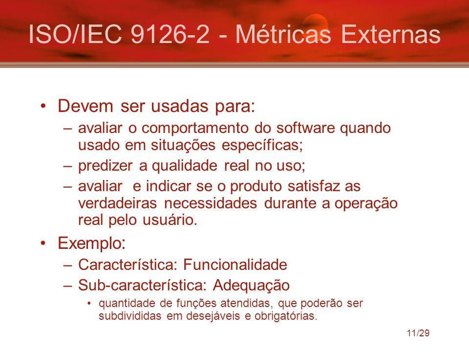 11/29 ISO/IEC 9126-2 - Métricas Externas Devem ser usadas para: –avaliar o comportamento do software quando usado em situações específicas; –predizer