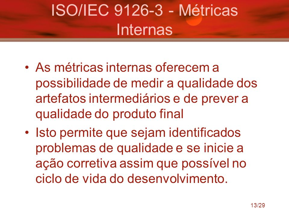 ISO/IEC 9126-3 - Métricas Internas As métricas internas oferecem a possibilidade de medir a qualidade dos artefatos intermediários e de prever a quali