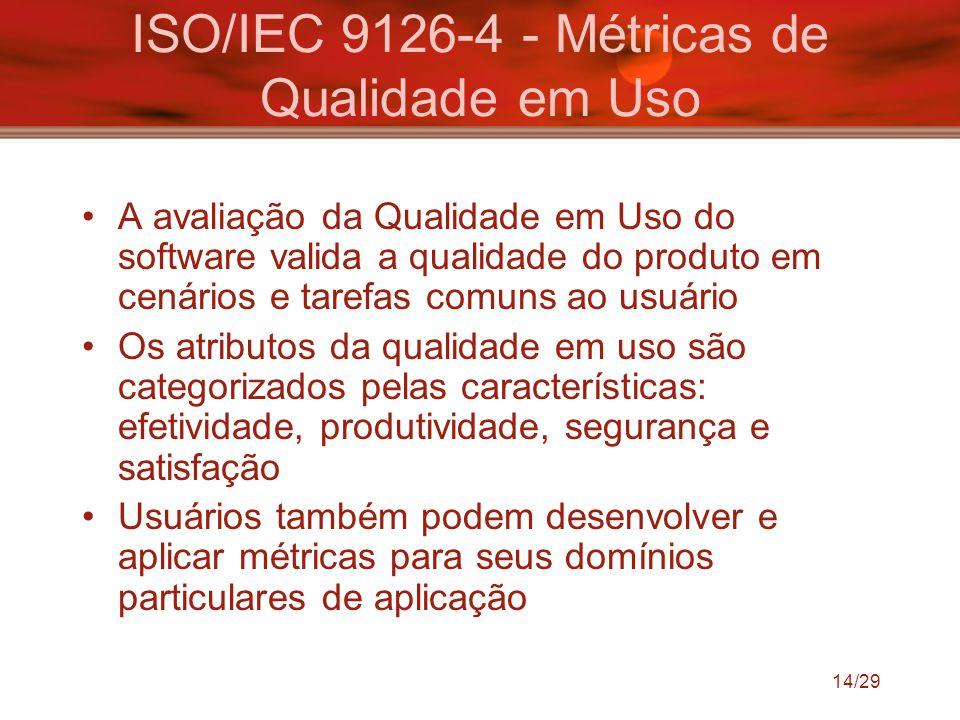 14/29 ISO/IEC 9126-4 - Métricas de Qualidade em Uso A avaliação da Qualidade em Uso do software valida a qualidade do produto em cenários e tarefas co