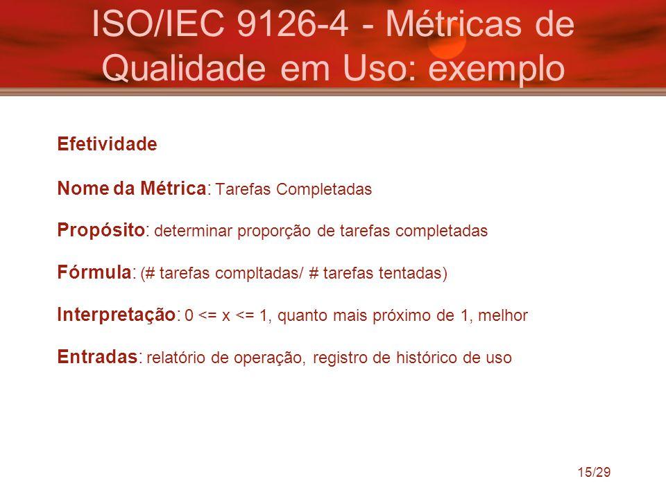 15/29 ISO/IEC 9126-4 - Métricas de Qualidade em Uso: exemplo Efetividade Nome da Métrica: Tarefas Completadas Propósito: determinar proporção de taref