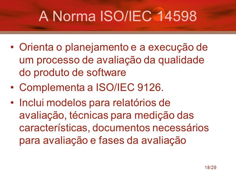 18/29 A Norma ISO/IEC 14598 Orienta o planejamento e a execução de um processo de avaliação da qualidade do produto de software Complementa a ISO/IEC