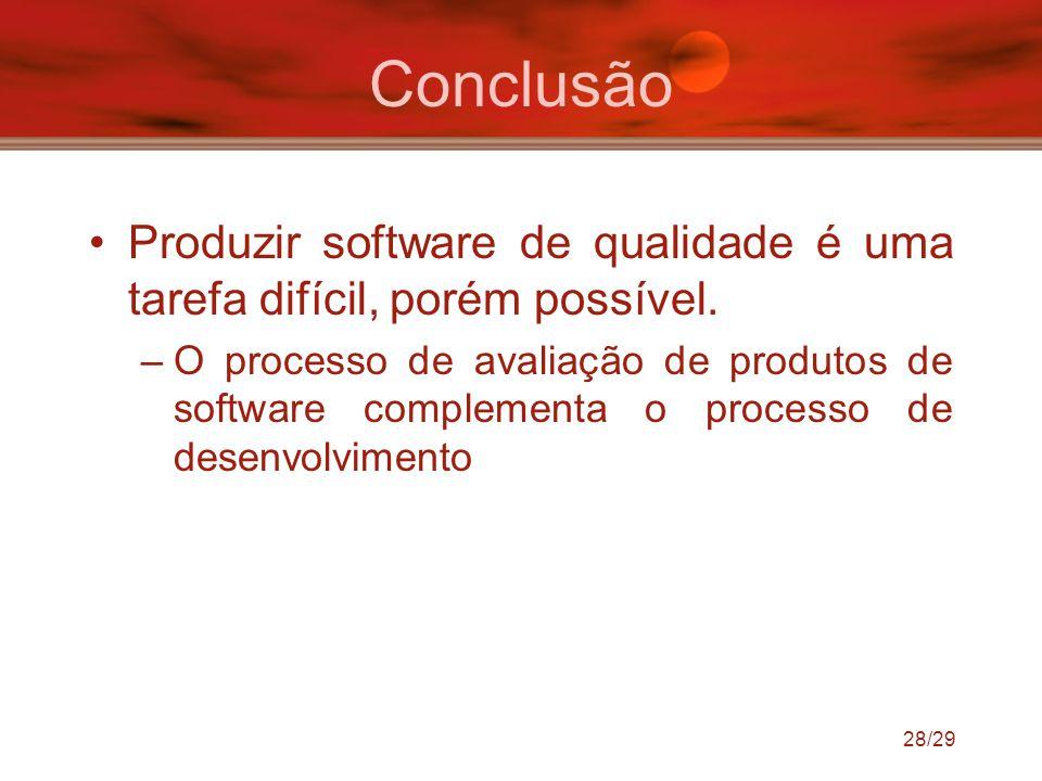 28/29 Conclusão Produzir software de qualidade é uma tarefa difícil, porém possível. –O processo de avaliação de produtos de software complementa o pr