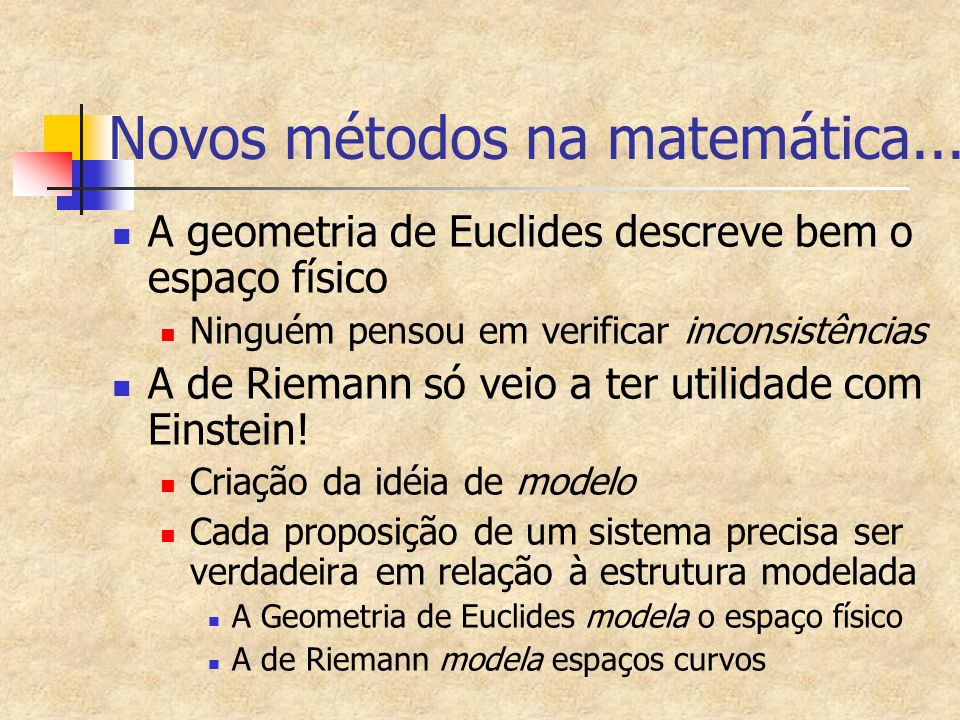 Novos métodos na matemática... A geometria de Euclides descreve bem o espaço físico Ninguém pensou em verificar inconsistências A de Riemann só veio a