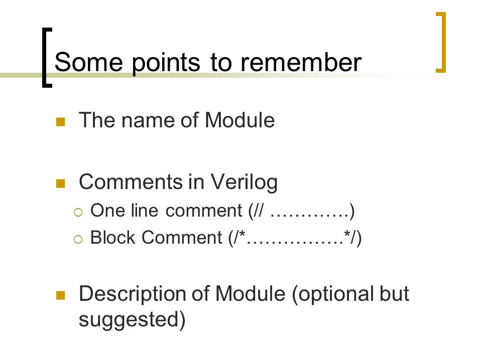 Some points to remember The name of Module Comments in Verilog  One line comment (// ………….)  Block Comment (/*…………….*/) Description of Module (optional but suggested)