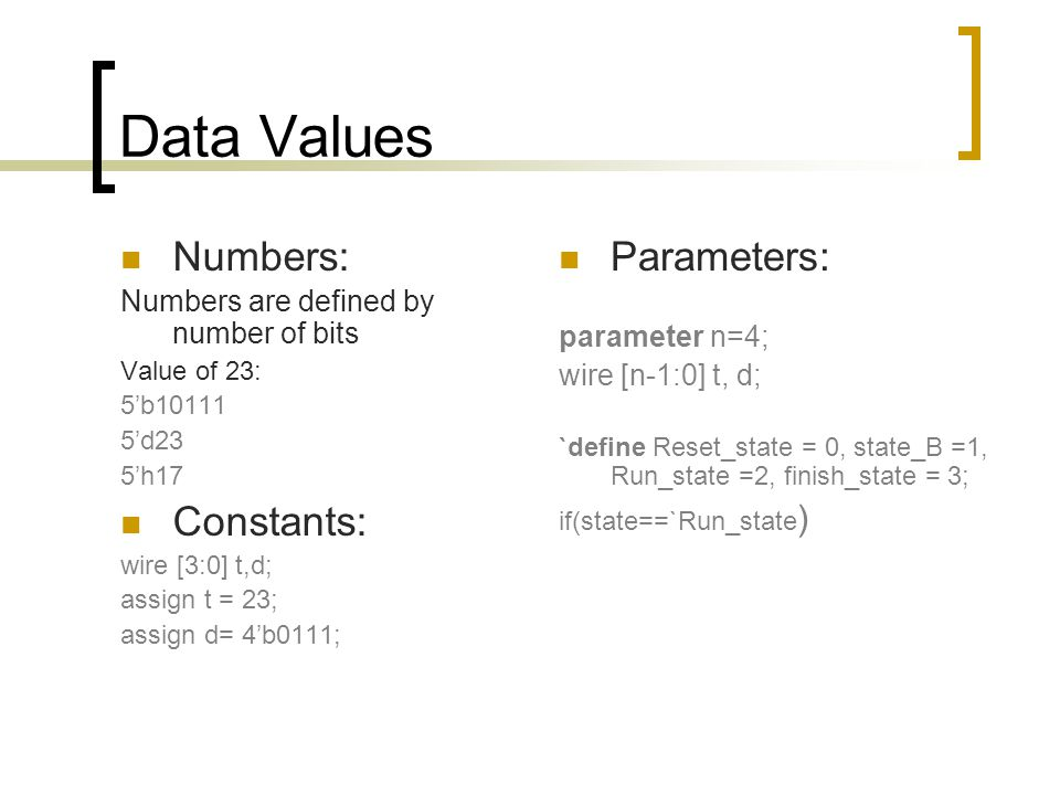 Data Values Numbers: Numbers are defined by number of bits Value of 23: 5'b10111 5'd23 5'h17 Constants: wire [3:0] t,d; assign t = 23; assign d= 4'b01