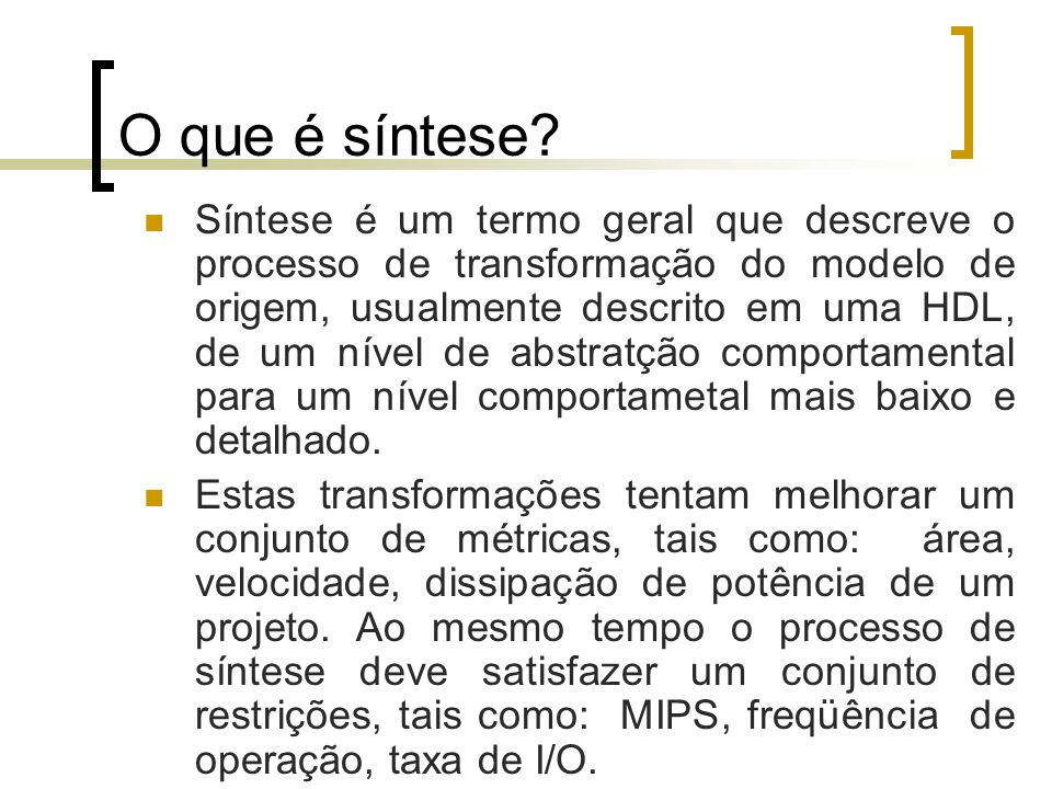 O que é síntese? Síntese é um termo geral que descreve o processo de transformação do modelo de origem, usualmente descrito em uma HDL, de um nível de