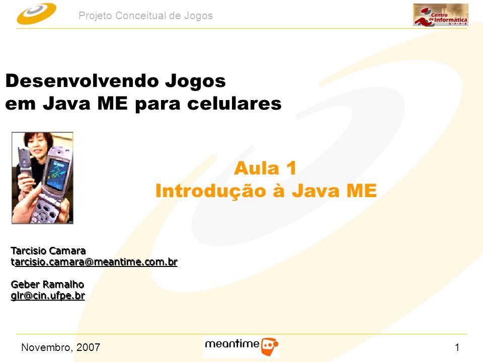 Novembro, 200732 Projeto Conceitual de Jogos Tarcisio Camara tarcisio.camara@meantime.com.brarcisio.camara@meantime.com.br Geber Ramalho glr@cin.ufpe.br Tarcisio Camara tarcisio.camara@meantime.com.brarcisio.camara@meantime.com.br Geber Ramalho glr@cin.ufpe.br Desenvolvendo Jogos em Java ME para celulares Aula 2 Prática de jogos em Java ME