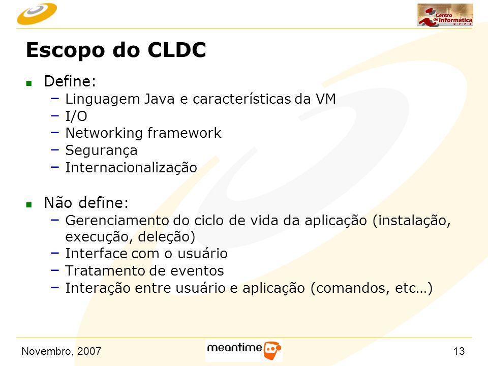 Novembro, 200713 Escopo do CLDC n Define: – Linguagem Java e características da VM – I/O – Networking framework – Segurança – Internacionalização n Nã