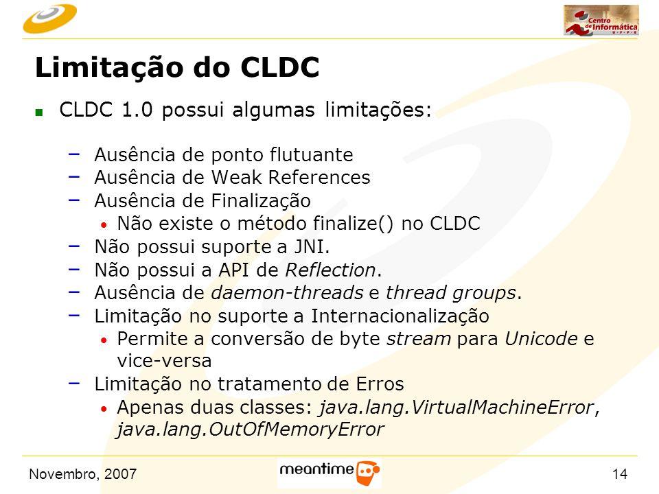 Novembro, 200714 Limitação do CLDC n CLDC 1.0 possui algumas limitações: – Ausência de ponto flutuante – Ausência de Weak References – Ausência de Fin