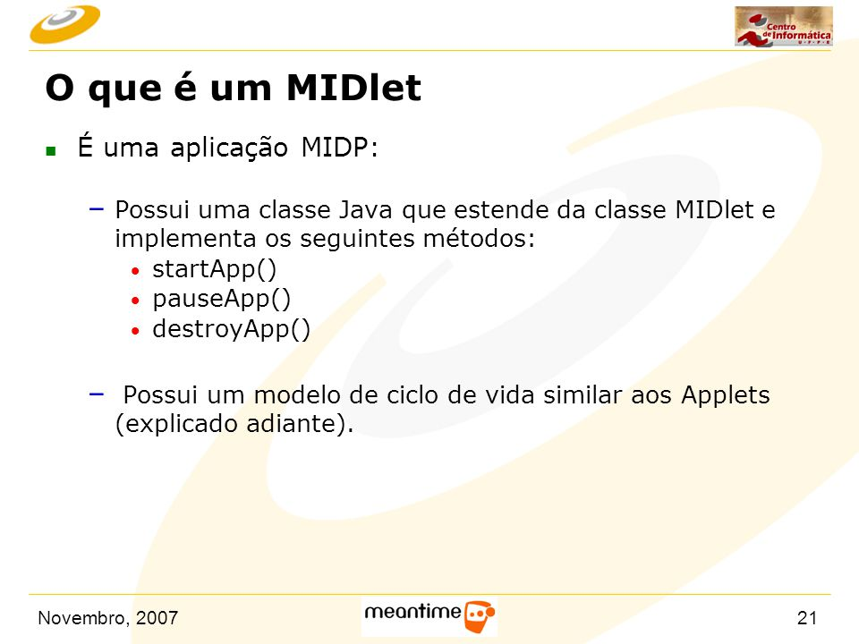 Novembro, 200721 O que é um MIDlet n É uma aplicação MIDP: – Possui uma classe Java que estende da classe MIDlet e implementa os seguintes métodos: 