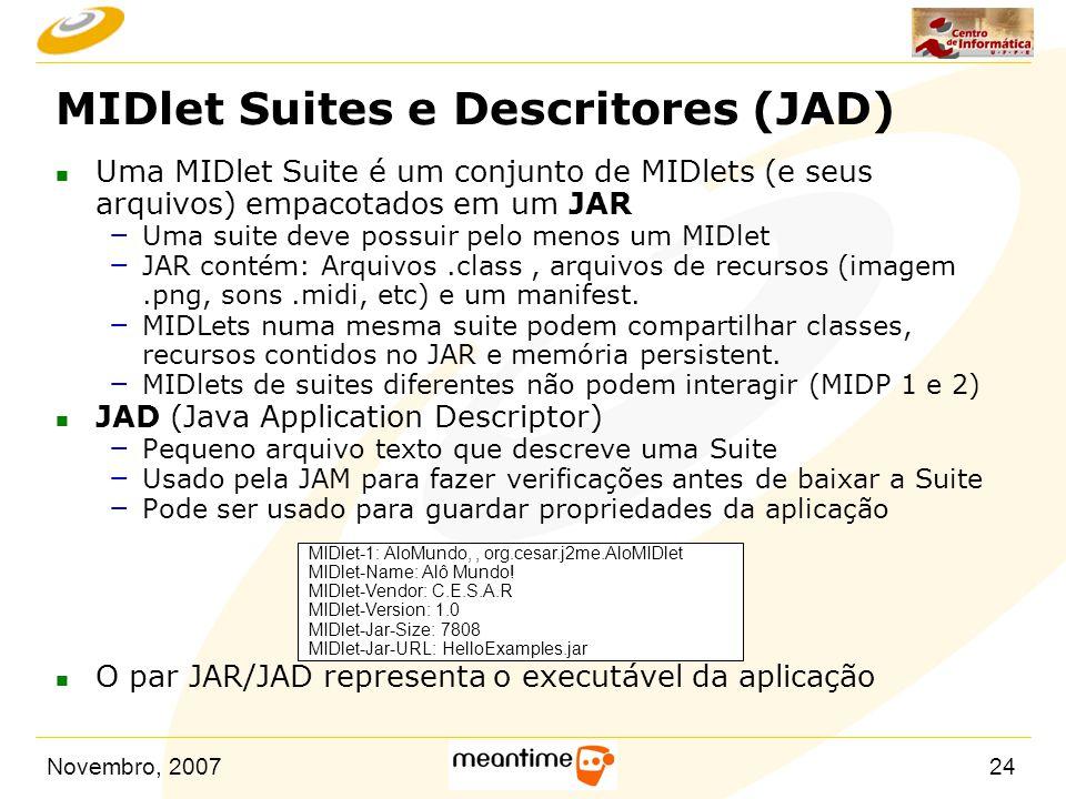 Novembro, 200724 MIDlet Suites e Descritores (JAD) n Uma MIDlet Suite é um conjunto de MIDlets (e seus arquivos) empacotados em um JAR – Uma suite dev