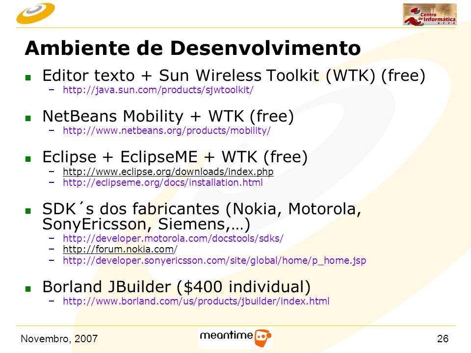 Novembro, 200726 Ambiente de Desenvolvimento n Editor texto + Sun Wireless Toolkit (WTK) (free) – http://java.sun.com/products/sjwtoolkit/ n NetBeans