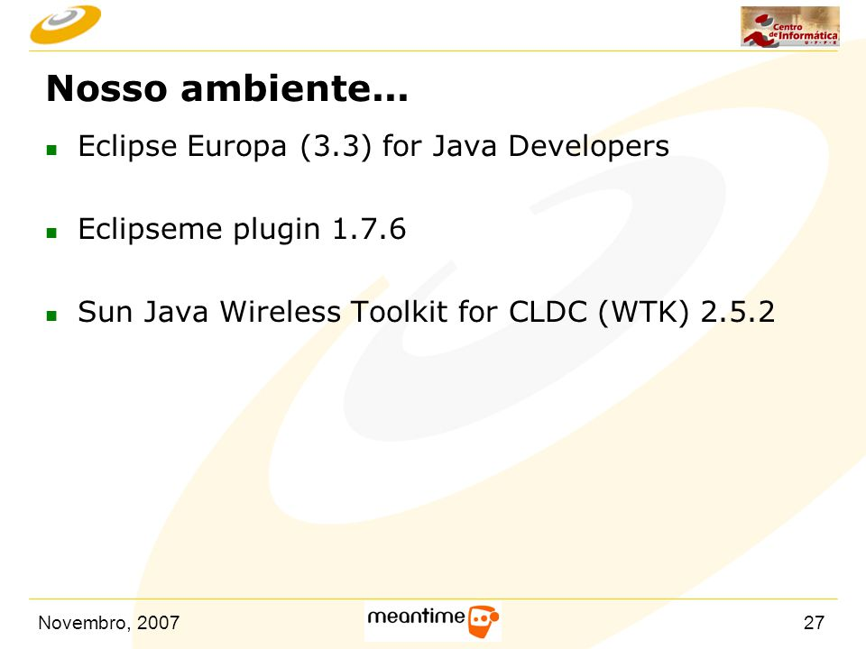 Novembro, 200727 Nosso ambiente... n Eclipse Europa (3.3) for Java Developers n Eclipseme plugin 1.7.6 n Sun Java Wireless Toolkit for CLDC (WTK) 2.5.