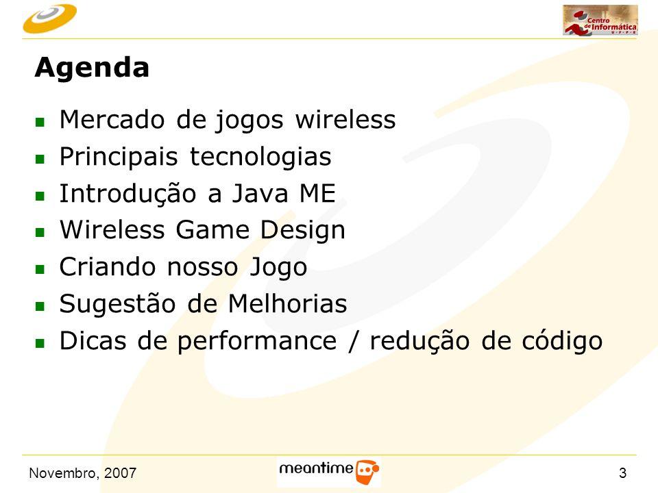 Novembro, 200734 Planejando um jogo (cont.) n Equipe – Entre 4 e 7 pessoas – Interdisciplinar: artitas gráficos, músicos, game designers, engenheiros de software, engenheiro de testes, etc… n Grana – Em torno de R$ 120.000 n Exigências do mercado (desafios extra) – Ciclo de desenvolvimento curto: 3 a 6 meses – Porte e localização – Otimização e qualidade n Distribuição – Portais de conteúdo – Escravos das operadoras – Número de dispositivos é barreira de entrada